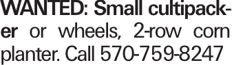 WANTED: Small cultipacker or wheels, 2-row corn planter. Call 570-759-8247
