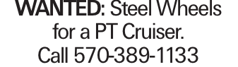 WANTED: Steel Wheels for a PT Cruiser. Call 570-389-1133