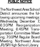 PUBLIC NOTICE The Northwest Area School District announces the following upcoming meetings: Wednesday, December 7, 6:30PM Reorganization Meeting; 6:45PM Transportation Committee Meeting; 7:00PM Regular Board Meeting. Northwest Area JR/SR High School Library.