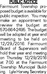 Public Notice Fairmount Township proposed budget is available for public inspection. You may make an appointment to review the budget at 570-864-2495. The budget will be adopted at year end meeting to be held on 12/29/2016. Fairmount Board of Supervisors will hold their year end meeting on Thursday 12/29/2016 at 7:00 at the Fairmount Township Municipal Building.Lyle Harvey, Secretary