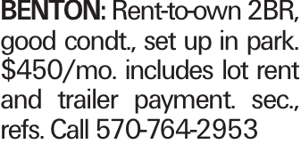 Benton: Rent-to-own 2BR, good condt., set up in park. $450/mo. includes lot rent and trailer payment. sec., refs. Call 570-764-2953