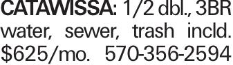 CATAWISSA: 1/2 dbl., 3BR water, sewer, trash incld. $625/mo. 570-356-2594