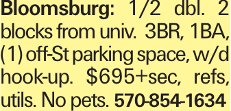 Bloomsburg: 1/2 dbl. 2 blocks from univ. 3BR, 1BA, (1) off-St parking space, w/d hook-up. $695+sec, refs, utils. No pets. 570-854-1634