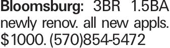 Bloomsburg: 3BR 1.5BA newly renov. all new appls. $1000. (570)854-5472