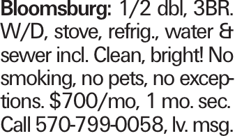 Bloomsburg: 1/2 dbl, 3BR. W/D, stove, refrig., water & sewer incl. Clean, bright! No smoking, no pets, no exceptions. $700/mo, 1 mo. sec. Call 570-799-0058, lv. msg.