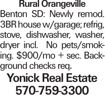 Rural Orangeville Benton SD: Newly remod. 3BR house w/garage; refrig, stove, dishwasher, washer, dryer incl. No pets/smoking. $900/mo + sec. Background checks req. Yonick Real Estate 570-759-3300