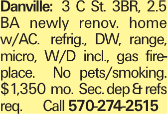 Danville: 3 C St. 3BR, 2.5 BA newly renov. home w/AC. refrig., DW, range, micro, W/D incl., gas fireplace. No pets/smoking. $1,350 mo. Sec. dep &refs req. Call 570-274-2515
