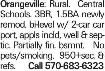 Orangeville:Rural. Central Schools. 3BR, 1.5BA newly remod. bi-level w/ 2-car car port, appls incld, well &septic. Partially fin. bsmnt. No pets/smoking. 950+sec. &refs. Call 570-683-6323
