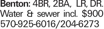 Benton: 4BR, 2BA, LR, DR. Water & sewer incl. $900 570-925-6016/204-6273