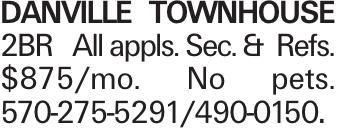 DANVILLE TOWNHOUSE 2BR All appls. Sec. & Refs. $875/mo. No pets. 570-275-5291/490-0150.