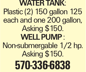 WATERTANK: Plastic (2) 150 gallon 125 each and one 200 gallon, Asking $150. WELLPUMP: Non-submergable 1/2 hp. Asking $150. 570-336-6838