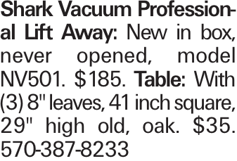 """Shark Vacuum Professional Lift Away: New in box, never opened, model NV501. $185. Table: With (3) 8"""" leaves, 41 inch square, 29"""" high old, oak. $35. 570-387-8233"""