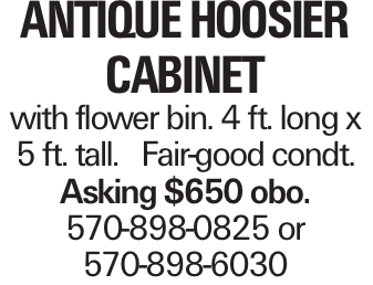 Antique HoosierCabinet with flower bin. 4 ft. long x 5 ft. tall. Fair-good condt. Asking $650 obo. 570-898-0825 or 570-898-6030