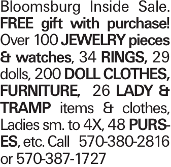 Bloomsburg Inside Sale. FREE gift with purchase! Over 100 jewelry pieces & watches, 34 rings, 29 dolls, 200 doll clothes, Furniture, 26 Lady & Tramp items & clothes, Ladies sm. to 4X, 48 purses, etc. Call 570-380-2816 or 570-387-1727