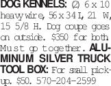 Dog Kennels: (2) 6 x 10 heavy wire, 56 x 34 L, 21 W, 15 5/8 H. Dog coupe goes on outside. $350 for both. Must go together. Aluminum Silver Truck Tool Box: For small pickup. $50. 570-204-2599