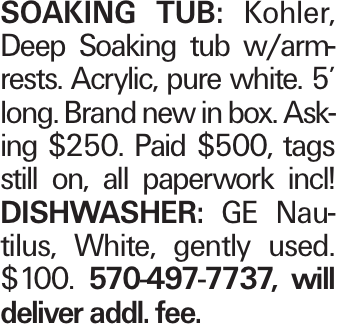soaking Tub: Kohler, Deep Soaking tub w/armrests. Acrylic, pure white. 5' long. Brand new in box. Asking $250. Paid $500, tags still on, all paperwork incl! DISHWASHER: GE Nautilus, White, gently used. $100. 570-497-7737, will deliver addl. fee.