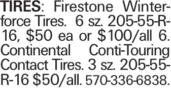 TIRES: Firestone Winterforce Tires. 6 sz. 205-55-R-16, $50 ea or $100/all 6. Continental Conti-Touring Contact Tires. 3 sz. 205-55-R-16 $50/all. 570-336-6838.