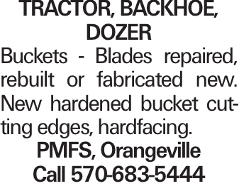 Tractor, Backhoe, Dozer Buckets - Blades repaired, rebuilt or fabricated new. New hardened bucket cutting edges, hardfacing. PMFS, Orangeville Call 570-683-5444