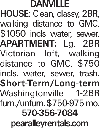 Danville House: Clean, classy, 2BR, walking distance to GMC. $1050 incls water, sewer. APARTMENT: Lg. 2BR Victorian loft, walking distance to GMC. $750 incls. water, sewer, trash. Short-Term/Long-term Washingtonville 1-2BR furn./unfurn. $750-975 mo. 570-356-7084 pearalleyrentals.com