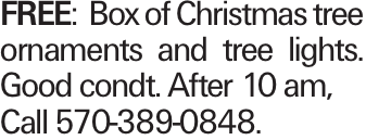 FREE:Box of Christmas tree ornaments and tree lights. Good condt. After 10 am, Call 570-389-0848.