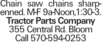 Chain saw chains sharpenned. M-F 9a-Noon,1:30-3. Tractor Parts Company 355 Central Rd. Bloom Call 570-594-0253