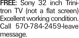 FREE: Sony 32 inch Trinitron TV (not a flat screen) Excellent working condition. Call 570-784-2459-leave message.