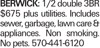 BERWICK: 1/2 double 3BR $675 plus utilities. Includes sewer, garbage, lawn care & appliances. Non smoking. No pets. 570-441-6120
