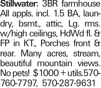 Stillwater: 3BR farmhouse All appls. incl. 1.5 BA, laundry, bsmt., attic, Lg. rms. w/high ceilings, HdWd fl. & FP in KT., Porches front & rear. Many acres, stream, beautiful mountain views. No pets! $1000 + utils.570-760-7797, 570-287-9631