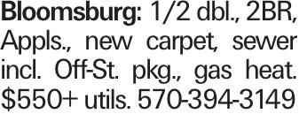 Bloomsburg: 1/2 dbl., 2BR, Appls., new carpet, sewer incl. Off-St. pkg., gas heat. $550+ utils. 570-394-3149
