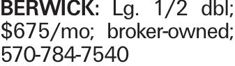Berwick: Lg. 1/2 dbl; $675/mo; broker-owned; 570-784-7540