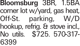 Bloomsburg 3BR, 1.5BA corner lot w/yard, gas heat, Off-St. parking, W/D hookup, refrig. & stove incl., No utils. $725. 570-317-6399