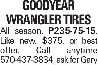 Goodyear Wrangler Tires All season. P235-75-15. Like new. $375, or best offer. Call anytime 570-437-3834, ask for Gary