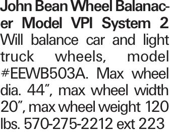 "John Bean Wheel Balanacer Model VPI System 2 Will balance car and light truck wheels, model #EEWB503A. Max wheel dia. 44"", max wheel width 20"", max wheel weight 120 lbs. 570-275-2212 ext 223"
