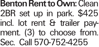 Benton Rent to Own: Clean 2BR set up in park. $425 incl. lot rent & trailer payment. (3) to choose from. Sec. Call 570-752-4255