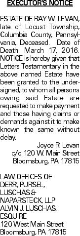 EXECUTOR'S NOTICE ESTATE OF RAY W. LEVAN, late of Locust Township, Columbia County, Pennsylvania, Deceased. Date of Death: March 17, 2016. NOTICE is hereby given that Letters Testamentary in the above named Estate have been granted to the undersigned, to whom all persons owing said Estate are requested to make payment and those having claims or demands against it to make known the same without delay. Joyce R. Levan c/o 120 W. Main Street Bloomsburg, PA 17815 LAW OFFICES OF DERR, PURSEL, LUSCHAS & NAPARSTECK, LLP ALVIN J. LUSCHAS, ESQUIRE 120 West Main Street Bloomsburg, PA 17815