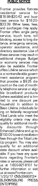 PUBLIC NOTICE Frontier provides flat-rate residential service for $18.99-$20.42 and business service for $18.20-$33.39. Other taxes, fees, and surcharges may apply. Frontier offers single party service, touch tone, toll blocking, access to long distance, emergency services, operator assistance, and directory assistance. Use of these services may result in additional charges. Budget or economy services may also be available. Frontier offers Lifeline service which is a nontransferable government assistance program that provides a $9.25 discount on the cost of monthly telephone service or eligible broadband products (where available) and is limited to one discount per household. In addition to Basic Lifeline, individuals living on federally recognized Tribal Lands who meet the eligibility criteria may also qualify for additional monthly discounts through Enhanced Lifeline and up to $100.00 toward installation fees through the Tribal Link-Up program. You may also qualify for an additional state discount where available. If you have any questions regarding Frontier's rates or services, please call us at 1-800-921-8101 for further information or visit us at www.Frontier.com. 1/20/17 CNS-2966812# BLOOMSBURG PRESS ENTERPRISE