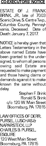 CO-EXECUTORS' NOTICE ESTATE OF J. FRANK BRINK, JR., late of 7003 Scenic Drive, S. Centre Twp., Columbia County, Pennsylvania, Deceased. Date of Death: January 7, 2017. NOTICE is hereby given that Letters Testamentary in the above named Estate have been granted to the undersigned, to whom all persons owing said Estate are requested to make payment and those having claims or demands against it to make known the same without delay. Stephen F. Brink Ronald S. Brink c/o 120 W. Main Street Bloomsburg, PA 17815 LAW OFFICES OF DERR, PURSEL, LUSCHAS & NAPARSTECK, LLP CHARLES B. PURSEL, ESQUIRE 120 West Main Street Bloomsburg, PA 17815