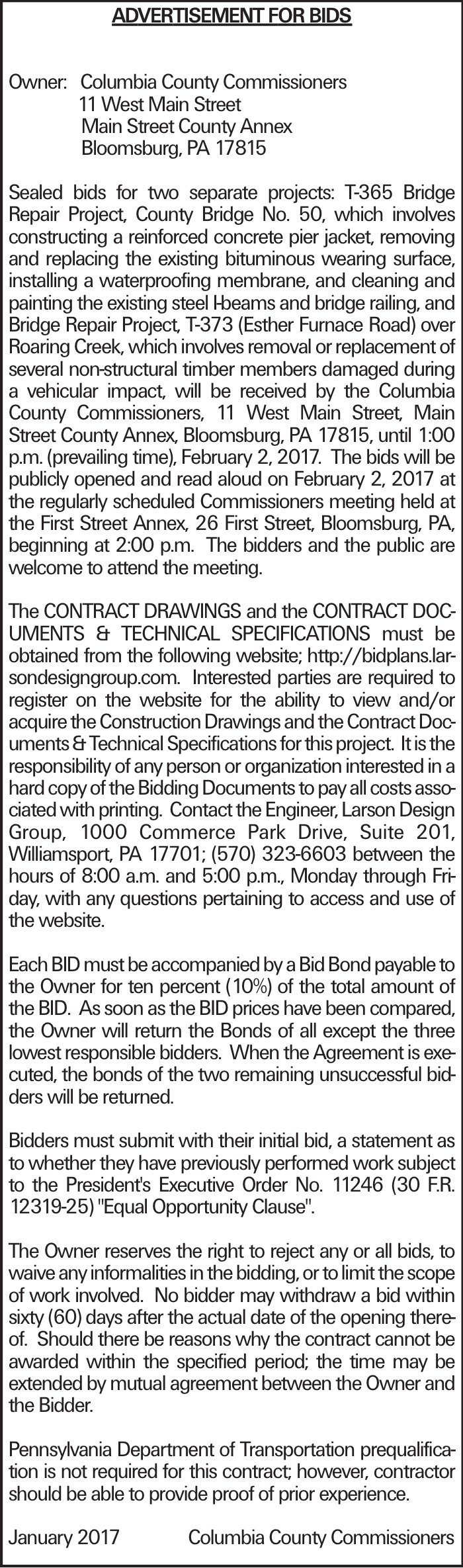 ADVERTISEMENT FOR BIDS Owner:Columbia County Commissioners 11 West Main Street Main Street County Annex Bloomsburg, PA 17815 Sealed bids for two separate projects: T-365 Bridge Repair Project, County Bridge No. 50, which involves constructing a reinforced concrete pier jacket, removing and replacing the existing bituminous wearing surface, installing a waterproofing membrane, and cleaning and painting the existing steel I-beams and bridge railing, and Bridge Repair Project, T-373 (Esther Furnace Road) over Roaring Creek, which involves removal or replacement of several non-structural timber members damaged during a vehicular impact, will be received by the Columbia County Commissioners, 11 West Main Street, Main Street County Annex, Bloomsburg, PA 17815, until 1:00 p.m. (prevailing time), February 2, 2017. The bids will be publicly opened and read aloud on February 2, 2017 at the regularly scheduled Commissioners meeting held at the First Street Annex, 26 First Street, Bloomsburg, PA, beginning at 2:00 p.m. The bidders and the public are welcome to attend the meeting. The CONTRACT DRAWINGS and the CONTRACT DOCUMENTS & TECHNICAL SPECIFICATIONS must be obtained from the following website; http://bidplans.larsondesigngroup.com. Interested parties are required to register on the website for the ability to view and/or acquire the Construction Drawings and the Contract Documents & Technical Specifications for this project. It is the responsibility of any person or organization interested in a hard copy of the Bidding Documents to pay all costs associated with printing. Contact the Engineer, Larson Design Group, 1000 Commerce Park Drive, Suite 201, Williamsport, PA 17701; (570) 323-6603 between the hours of 8:00 a.m. and 5:00 p.m., Monday through Friday, with any questions pertaining to access and use of the website. Each BID must be accompanied by a Bid Bond payable to the Owner for ten percent (10%) of the total amount of the BID. As soon as the BID prices have been comp
