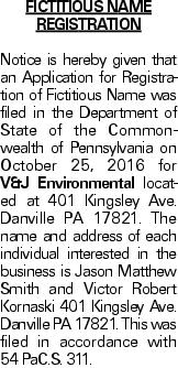 Fictitious Name Registration Notice is hereby given that an Application for Registration of Fictitious Name was filed in the Department of State of the Commonwealth of Pennsylvania on October 25, 2016 for V&J Environmental located at 401 Kingsley Ave. Danville PA 17821. The name and address of each individual interested in the business is Jason Matthew Smith and Victor Robert Kornaski 401 Kingsley Ave. Danville PA 17821. This was filed in accordance with 54 PaC.S. 311.