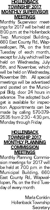 HOLLENBACK TOWNSHIP 2017 MONTHLY SUPERVISOR MEETINGS Monthly Supervisor meetings for 2017 will be held at 8:00 p.m. at the Hollenback Twp. Municipal Building, 660 East County Rd., Wapwallopen, PA, on the first Tuesday of each month, except for July, which will be held on Wednesday, July 5th, and November, which will be held on Wednesday, November 8th. All special meetings will be advertised and posted on the Municipal Bldg. door 24 hours in advance. The adopted budget is available for inspection. Appointments can be made by calling 570-379-2535 from 2:30 - 4:30 pm, Monday through Friday. HOLLENBACK TOWNSHIP 2017 MONTHLY PLANNING COMMISSION MEETINGS Monthly Planning Commission meetings for 2017 will be held at 7:00 p.m. in the Municipal Building, 660 East County Rd., Wapwallopen, Pa, on the third Tuesday of every month. Marla Conklin Hollenback Township Secretary