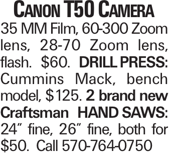 "Canon T50 Camera 35 MM Film, 60-300 Zoom lens, 28-70 Zoom lens, flash. $60. DRILLPRESS: Cummins Mack, bench model, $125. 2 brand new Craftsman HANDSAWS: 24"" fine, 26"" fine, both for $50. Call 570-764-0750"