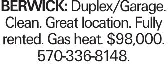 BERWICK: Duplex/Garage. Clean. Great location. Fully rented. Gas heat. $98,000. 570-336-8148.