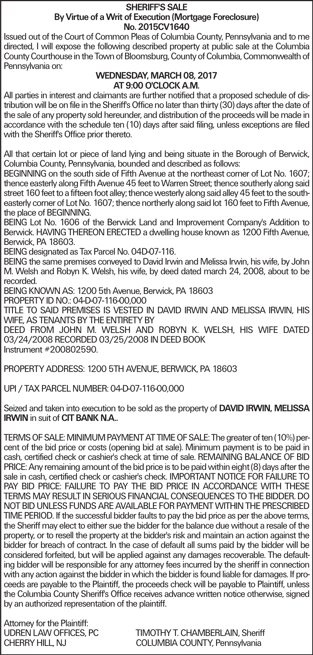 SHERIFF'S SALE By Virtue of a Writ of Execution (Mortgage Foreclosure) No. 2015CV1640 Issued out of the Court of Common Pleas of Columbia County, Pennsylvania and to me directed, I will expose the following described property at public sale at the Columbia County Courthouse in the Town of Bloomsburg, County of Columbia, Commonwealth of Pennsylvania on: WEDNESDAY, MARCH 08, 2017 AT 9:00 O'CLOCK A.M. All parties in interest and claimants are further notified that a proposed schedule of distribution will be on file in the Sheriff's Office no later than thirty (30) days after the date of the sale of any property sold hereunder, and distribution of the proceeds will be made in accordance with the schedule ten (10) days after said filing, unless exceptions are filed with the Sheriff's Office prior thereto. All that certain lot or piece of land lying and being situate in the Borough of Berwick, Columbia County, Pennsylvania, bounded and described as follows: BEGINNING on the south side of Fifth Avenue at the northeast corner of Lot No. 1607; thence easterly along Fifth Avenue 45 feet to Warren Street; thence southerly along said street 160 feet to a fifteen foot alley; thence westerly along said alley 45 feet to the southeasterly corner of Lot No. 1607; thence northerly along said lot 160 feet to Fifth Avenue, the place of BEGINNING. BEING Lot No. 1606 of the Berwick Land and Improvement Company's Addition to Berwick. HAVING THEREON ERECTED a dwelling house known as 1200 Fifth Avenue, Berwick, PA 18603. BEING designated as Tax Parcel No. 04D-07-116. BEING the same premises conveyed to David Irwin and Melissa Irwin, his wife, by John M. Welsh and Robyn K. Welsh, his wife, by deed dated march 24, 2008, about to be recorded. BEING KNOWN AS: 1200 5th Avenue, Berwick, PA 18603 PROPERTY ID NO.: 04-D-07-116-00,000 TITLE TO SAID PREMISES IS VESTED IN DAVID IRWIN AND MELISSA IRWIN, HIS WIFE, AS TENANTS BY THE ENTIRETY BY DEED FROM JOHN M. WELSH AND ROBYN K. WELSH, HIS WIFE DATED 03