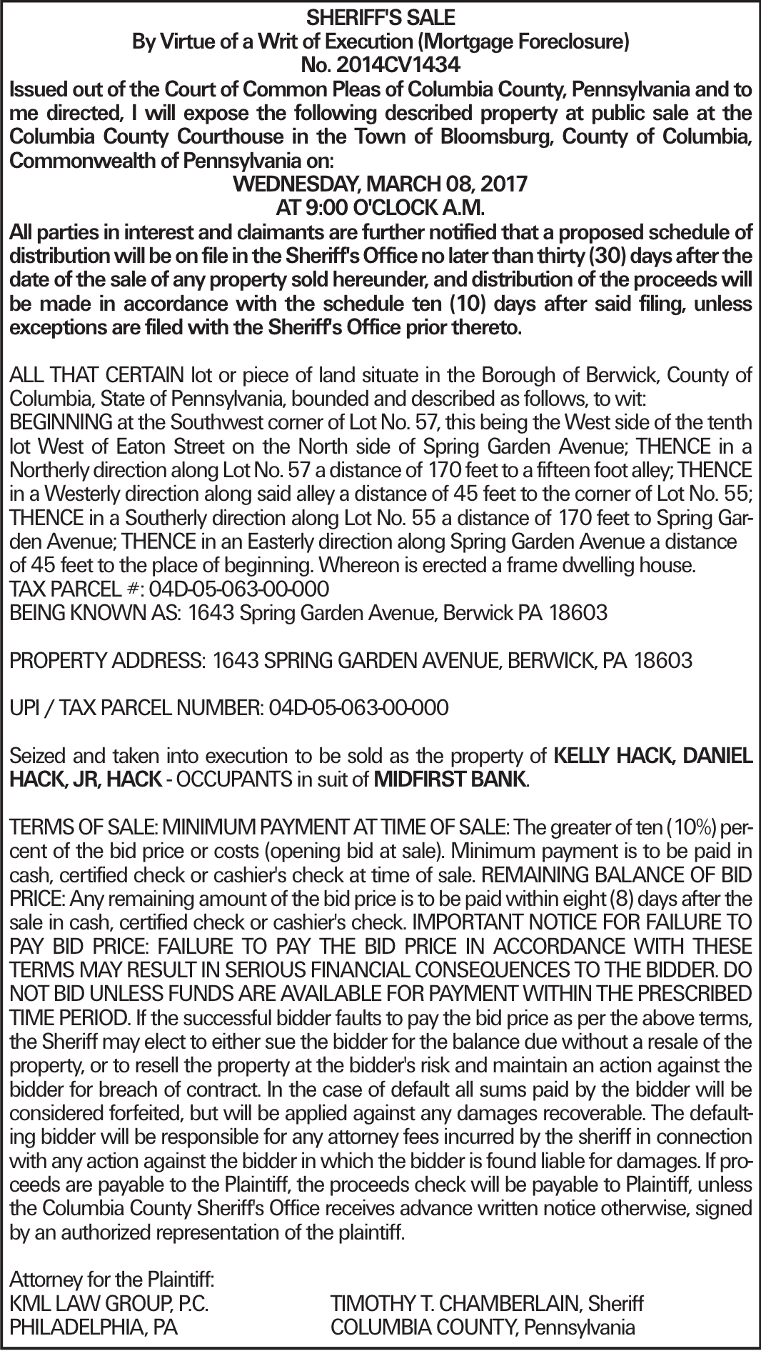 SHERIFF'S SALE By Virtue of a Writ of Execution (Mortgage Foreclosure) No. 2014CV1434 Issued out of the Court of Common Pleas of Columbia County, Pennsylvania and to me directed, I will expose the following described property at public sale at the Columbia County Courthouse in the Town of Bloomsburg, County of Columbia, Commonwealth of Pennsylvania on: WEDNESDAY, MARCH 08, 2017 AT 9:00 O'CLOCK A.M. All parties in interest and claimants are further notified that a proposed schedule of distribution will be on file in the Sheriff's Office no later than thirty (30) days after the date of the sale of any property sold hereunder, and distribution of the proceeds will be made in accordance with the schedule ten (10) days after said filing, unless exceptions are filed with the Sheriff's Office prior thereto. ALL THAT CERTAIN lot or piece of land situate in the Borough of Berwick, County of Columbia, State of Pennsylvania, bounded and described as follows, to wit: BEGINNING at the Southwest corner of Lot No. 57, this being the West side of the tenth lot West of Eaton Street on the North side of Spring Garden Avenue; THENCE in a Northerly direction along Lot No. 57 a distance of 170 feet to a fifteen foot alley; THENCE in a Westerly direction along said alley a distance of 45 feet to the corner of Lot No. 55; THENCE in a Southerly direction along Lot No. 55 a distance of 170 feet to Spring Garden Avenue; THENCE in an Easterly direction along Spring Garden Avenue a distance of 45 feet to the place of beginning. Whereon is erected a frame dwelling house. TAX PARCEL #: 04D-05-063-00-000 BEING KNOWN AS: 1643 Spring Garden Avenue, Berwick PA 18603 PROPERTY ADDRESS: 1643 SPRING GARDEN AVENUE, BERWICK, PA 18603 UPI / TAX PARCEL NUMBER: 04D-05-063-00-000 Seized and taken into execution to be sold as the property of KELLY HACK, DANIEL HACK, JR, HACK - OCCUPANTS in suit of MIDFIRST BANK. TERMS OF SALE: MINIMUM PAYMENT AT TIME OF SALE: The greater of ten (10%) percent of the bid price o