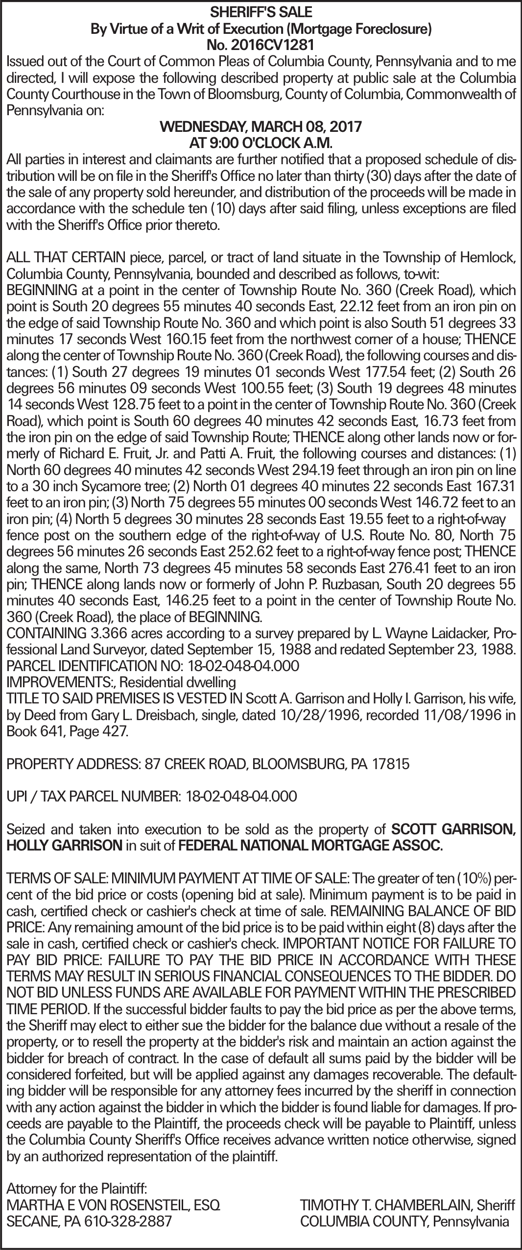 SHERIFF'S SALE By Virtue of a Writ of Execution (Mortgage Foreclosure) No. 2016CV1281 Issued out of the Court of Common Pleas of Columbia County, Pennsylvania and to me directed, I will expose the following described property at public sale at the Columbia County Courthouse in the Town of Bloomsburg, County of Columbia, Commonwealth of Pennsylvania on: WEDNESDAY, MARCH 08, 2017 AT 9:00 O'CLOCK A.M. All parties in interest and claimants are further notified that a proposed schedule of distribution will be on file in the Sheriff's Office no later than thirty (30) days after the date of the sale of any property sold hereunder, and distribution of the proceeds will be made in accordance with the schedule ten (10) days after said filing, unless exceptions are filed with the Sheriff's Office prior thereto. ALL THAT CERTAIN piece, parcel, or tract of land situate in the Township of Hemlock, Columbia County, Pennsylvania, bounded and described as follows, to-wit: BEGINNING at a point in the center of Township Route No. 360 (Creek Road), which point is South 20 degrees 55 minutes 40 seconds East, 22.12 feet from an iron pin on the edge of said Township Route No. 360 and which point is also South 51 degrees 33 minutes 17 seconds West 160.15 feet from the northwest corner of a house; THENCE along the center of Township Route No. 360 (Creek Road), the following courses and distances: (1) South 27 degrees 19 minutes 01 seconds West 177.54 feet; (2) South 26 degrees 56 minutes 09 seconds West 100.55 feet; (3) South 19 degrees 48 minutes 14 seconds West 128.75 feet to a point in the center of Township Route No. 360 (Creek Road), which point is South 60 degrees 40 minutes 42 seconds East, 16.73 feet from the iron pin on the edge of said Township Route; THENCE along other lands now or formerly of Richard E. Fruit, Jr. and Patti A. Fruit, the following courses and distances: (1) North 60 degrees 40 minutes 42 seconds West 294.19 feet through an iron pin on line to a 30 inch Sycamore 