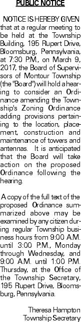 """PUBLIC NOTICENOTICE IS HEREBY GIVEN that at a regular meeting to be held at the Township Building, 195 Rupert Drive, Bloomsburg, Pennsylvania, at 7:30 P.M., on March 9, 2017, the Board of Supervisors of Montour Township (the """"Board"""") will hold a hearing to consider an Ordinance amending the Township's Zoning Ordinance adding provisions pertaining to the location, placement, construction and maintenance of towers and antennas. It is anticipated that the Board will take action on the proposed Ordinance following the hearing.A copy of the full text of the proposed Ordinance summarized above may be examined by any citizen during regular Township business hours from 9:00 A.M. until 3:00 P.M., Monday through Wednesday, and 9:00 A.M. until 1:00 P.M. Thursday, at the Office of the Township Secretary, 195 Rupert Drive, Bloomsburg, Pennsylvania. Theresa Hampton Township Secretary"""