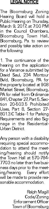 LEGAL NOTICE The Bloomsburg Zoning Hearing Board will hold a Public Hearing on Thursday, March 9, 2017, at 7:00 P.M in the Council Chambers, Bloomsburg Town Hall, Bloomsburg, Pa. to review and possibly take action on the following: 1. The continuance of the hearing on the application for a Variance submitted by David Saul, 234 Montour Bvld, Bloomsburg, PA for the property located at 908 Market Street, Bloomsburg, PA for relief from Ordinance 841, Chapter 27, Part 5, Section 20-503.5 Prohibited Uses, Part 8, Section 27-801.3.C Table -1 for Parking Requirements and also Signage in the Residential-Urban District. Any person with a disability requiring special accommodation to attend the meeting/hearing should notify the Town Hall at 570-784-7703 no later than five business days prior to the meeting/hearing. Every effort will be made to provide reasonable accommodation. Ralph Magill Code/Zoning Enforcement Officer Town of Bloomsburg