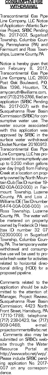 CONSUMPTIVE USE WITHDRAWAL Transcontinental Gas Pipe Line Company, LLC Notice of Application - Atlantic Sunrise Project, SRBC Pending No. 2017-007, Sugarloaf Township, Columbia County, Pennsylvania (PA) and Fairmount and Ross Townships, Luzerne County, PA Notice is hereby given that on February 8, 2017, Transcontinental Gas Pipe Line Company, LLC; 2800 Post Oak Boulevard, P.O. Box 1396, Houston, TX, amy.carruth@williams.com, and (713) 215-2766, filed an application (SRBC Pending No. 2017-007) with the Susquehanna River Basin Commission (SRBC) for consumptive water use. The water source associated with this application was approved by SRBC in the surface water withdrawal Docket Number 20160913. Transcontinental Gas Pipe Line Company, LLC has proposed to consumptively use up to 0.200 million gallons per day (mgd) from Fishing Creek at a location on property owned by North Mountain Club (Tax ID number 19-G2-00A-002-000) in Fairmount Township, Luzerne County, PA and Lois J. Williams IDE (Tax ID number 54-F4-00A-006-000) in Ross Township, Luzerne County, PA. The water will be metered on property owned by Frederick D. Hess (tax ID number 32 07 02300000) in Sugarloaf Township, Columbia County, PA. The temporary water withdrawal and consumptive use will be used to provide fresh water for activities related to horizontal directional drilling (HDD) for a proposed pipeline. Comments related to the application should be submitted to the attention of: Manager, Project Review; Susquehanna River Basin Commission; 4423 North Front Street, Harrisburg, PA 17110-1788; telephone: (717) 238-0423; fax: (717) 909-0468; e-mail: projectcomments@srbc.net. Comments also may be submitted on SRBC's website through the Water Resource Portal at http://www.srbc.net/wrp/. Please include SRBC pending application No. 2017-007 on any correspondence.