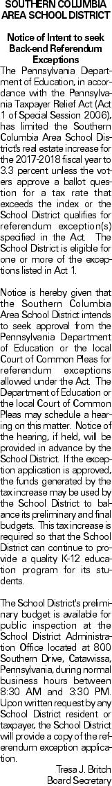 SOUTHERN COLUMBIA AREA SCHOOL DISTRICT Notice of Intent to seek Back-end Referendum Exceptions The Pennsylvania Department of Education, in accordance with the Pennsylvania Taxpayer Relief Act (Act 1 of Special Session 2006), has limited the Southern Columbia Area School District's real estate increase for the 2017-2018 fiscal year to 3.3 percent unless the voters approve a ballot question for a tax rate that exceeds the index or the School District qualifies for referendum exception(s) specified in the Act. The School District is eligible for one or more of the exceptions listed in Act 1. Notice is hereby given that the Southern Columbia Area School District intends to seek approval from the Pennsylvania Department of Education or the local Court of Common Pleas for referendum exceptions allowed under the Act. The Department of Education or the local Court of Common Pleas may schedule a hearing on this matter. Notice of the hearing, if held, will be provided in advance by the School District. If the exception application is approved, the funds generated by the tax increase may be used by the School District to balance its preliminary and final budgets. This tax increase is required so that the School District can continue to provide a quality K-12 education program for its students. The School District's preliminary budget is available for public inspection at the School District Administration Office located at 800 Southern Drive, Catawissa, Pennsylvania, during normal business hours between 8:30 AM and 3:30 PM. Upon written request by any School District resident or taxpayer, the School District will provide a copy of the referendum exception application. Tresa J. Britch Board Secretary