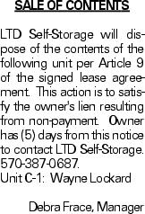 Sale of Contents LTD Self-Storage will dispose of the contents of the following unit per Article 9 of the signed lease agreement. This action is to satisfy the owner's lien resulting from non-payment. Owner has (5) days from this notice to contact LTD Self-Storage. 570-387-0687. Unit C-1: Wayne Lockard Debra Frace, Manager